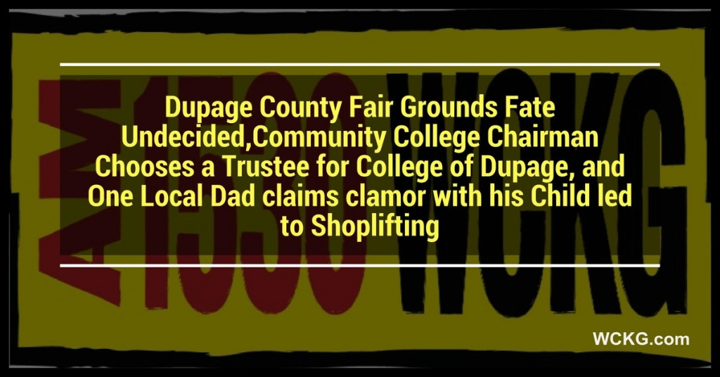 Dupage County Fair Grounds Fate Undecided,Community College Chairman Chooses a Trustee for College of Dupage, and One Local Dad claims clamor with his Child led to Shoplifting